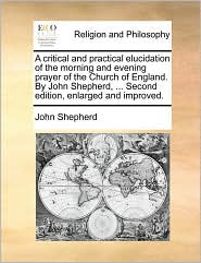 A  Critical and Practical Elucidation of the Morning and Evening Prayer of the Church of England. by John Shepherd, ... Second Edition, Enlarged and