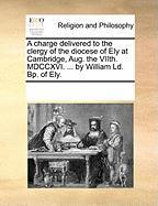 A Charge Delivered to the Clergy of the Diocese of Ely at Cambridge, Aug. the Viith. MDCCXVI. ... by William LD. BP. of Ely.