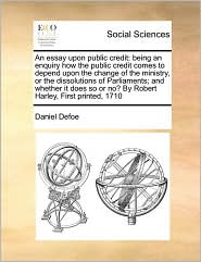 An Essay Upon Public Credit: Being an Enquiry How the Public Credit Comes to Depend Upon the Change of the Ministry, or the Dissolutions of Parliam