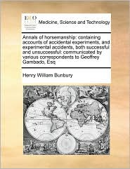 Annals of Horsemanship: Containing Accounts of Accidental Experiments, and Experimental Accidents, Both Successful and Unsuccessful: Communica