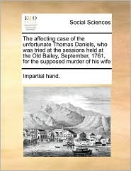 The Affecting Case of the Unfortunate Thomas Daniels, Who Was Tried at the Sessions Held at the Old Bailey, September, 1761, for the Supposed Murder o