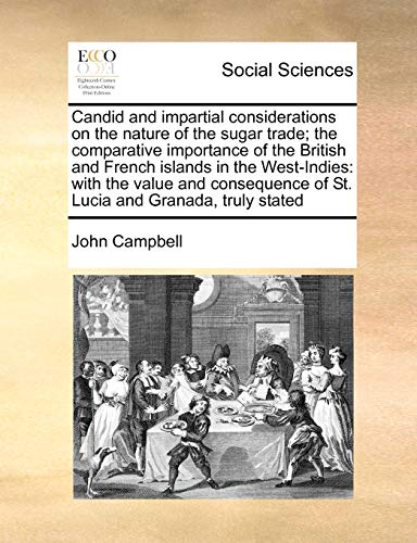 Candid and Impartial Considerations on the Nature of the Sugar Trade; The Comparative Importance of the British and French Islands in the West-Indies: With the Value and Consequence of St. Lucia and Granada, Truly Stated (Paperback) - John Campbell