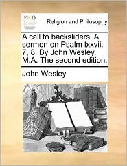 A Call to Backsliders. a Sermon on Psalm LXXVII. 7, 8. by John Wesley, M.A. the Second Edition.