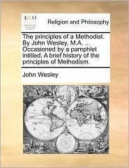 The Principles of a Methodist. by John Wesley, M.A. ... Occasioned by a Pamphlet Intitled, a Brief History of the Principles of Methodism.