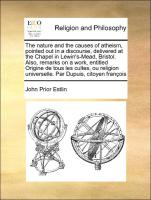 The nature and the causes of atheism, pointed out in a discourse, delivered at the Chapel in Lewin's-Mead, Bristol. Also, remarks on a work, entitled Origine de tous les cultes, ou religion universelle. Par Dupuis, citoyen françois