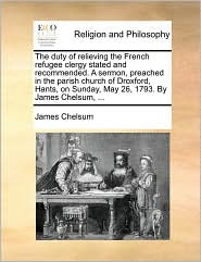 The Duty of Relieving the French Refugee Clergy Stated and Recommended. a Sermon, Preached in the Parish Church of Droxford, Hants, on Sunday, May 26,