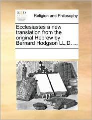 Ecclesiastes a New Translation from the Original Hebrew by Bernard Hodgson LL.D. ...