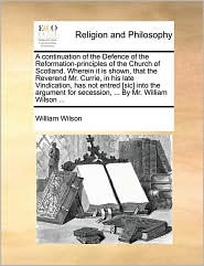 A  Continuation of the Defence of the Reformation-Principles of the Church of Scotland. Wherein It Is Shown, That the Reverend Mr. Currie, in His Lat