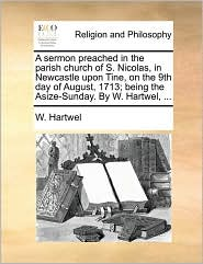 A  Sermon Preached in the Parish Church of S. Nicolas, in Newcastle Upon Tine, on the 9th Day of August, 1713; Being the Asize-Sunday. by W. Hartwel,