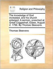 The Knowledge of God Increased, and His Church Enlarged. a Sermon, Preached at Great Coggeshall, Essex, August 2, 1796. by Thomas Steevens.