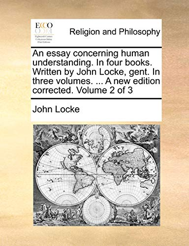 An essay concerning human understanding. In four books. Written by John Locke, gent. In three volumes. ... A new edition corrected. Volume 2 of 3 - John Locke