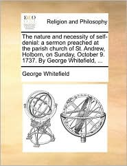 The Nature and Necessity of Self-Denial: A Sermon Preached at the Parish Church of St. Andrew, Holborn, on Sunday, October 9. 1737. by George Whitefie