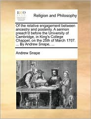 Of the relative engagement between ancestry and posterity. A sermon preach'd before the University of Cambridge, in King's College Chappel, on the 25th of March 1707. ... By Andrew Snape, ...