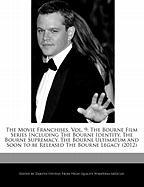 The Movie Franchises, Vol. 9: The Bourne Film Series Including the Bourne Identity, the Bourne Supremacy, the Bourne Ultimatum and Soon to Be Releas
