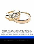 "A Guide to Things to Know and Do Before, During, and After You Say ""I Do"", Vol. 8: The Wedding Ceremony Including the Ring, the Dress, the Vows, the Music, and the Reception"