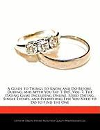 """A  Guide to Things to Know and Do Before, During, and After You Say """"I Do,"""" Vol. 7: The Dating Game Including Online, Speed Dating, Single Events, an"""