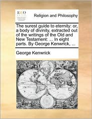 The Surest Guide to Eternity: Or, a Body of Divinity, Extracted Out of the Writings of the Old and New Testament: ... in Eight Parts. by George Kenw