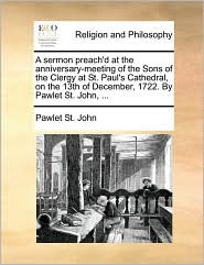 A  Sermon Preach'd at the Anniversary-Meeting of the Sons of the Clergy at St. Paul's Cathedral, on the 13th of December, 1722. by Pawlet St. John, .