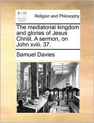 The Mediatorial Kingdom and Glories of Jesus Christ. a Sermon, on John XVIII. 37.