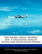 The Phobic Mind: Phobias, Vol. V Including Fear of Flying and Medication Phobia