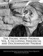 The Phobic Mind: Phobias, Vol. X Including Prejudicial and Discriminatory Phobias