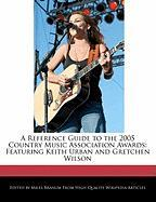 A Reference Guide to the 2005 Country Music Association Awards: Featuring Keith Urban and Gretchen Wilson
