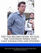 Off the Record Guide to Glee, the Television Series: Plot, Cast, Characters and Episodes