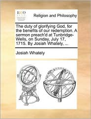 The Duty of Glorifying God, for the Benefits of Our Redemption. a Sermon Preach'd at Tunbridge-Wells, on Sunday, July 17, 1715. by Josiah Whately, ...