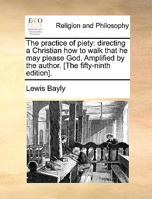 The Practice of Piety : Directing a Christian how to walk that he may please God. Amplified by the author. [the fifty-ninth Edition]. - Lewis Bayly