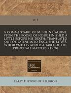 A  Commentarie of M. Iohn Caluine, Vpon the Booke of Iosue Finished a Little Before His Death: Translated Out of Latine Into Englishe by W.F. Wherevn