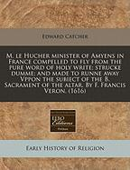 M. Le Hucher Minister of Amyens in France Compelled to Fly from the Pure Word of Holy Write; Strucke Dumme; And Made to Runne Away Vppon the Subiect o