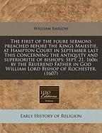 The First of the Foure Sermons Preached Before the Kings Maiestie, at Hampton Court in September Last This Concerning the Antiquity and Superioritie o