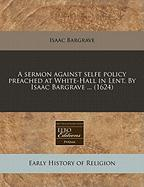 A Sermon Against Selfe Policy Preached at White-Hall in Lent. by Isaac Bargrave ... (1624)