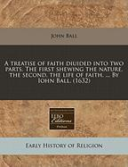 A Treatise of Faith Diuided Into Two Parts. the First Shewing the Nature, the Second, the Life of Faith. ... by Iohn Ball. (1632)