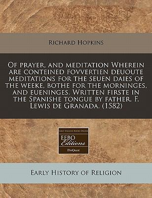 Of Prayer, and Meditation Wherein Are Conteined Fovvertien Deuoute Meditations for the Seuen Daies of the Weeke, Bothe for the Morninges, an - Richard Hopkins