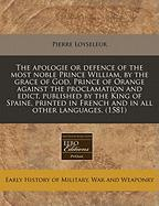 The Apologie or Defence of the Most Noble Prince William, by the Grace of God, Prince of Orange Against the Proclamation and Edict, Published by the K