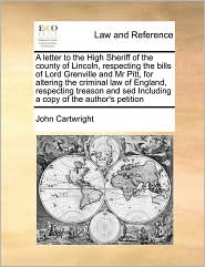 A  Letter to the High Sheriff of the County of Lincoln, Respecting the Bills of Lord Grenville and MR Pitt, for Altering the Criminal Law of England,