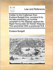 A  Letter to the Craftsman from Eustace Budgell Esq: Occasion'd by His Late Presenting an Humble Complaint to His Majesty Against the Right Honourabl