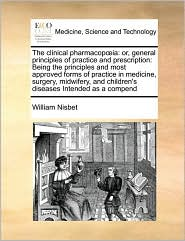 The Clinical Pharmacop Ia: Or, General Principles of Practice and Prescription: Being the Principles and Most Approved Forms of Practice in Medic