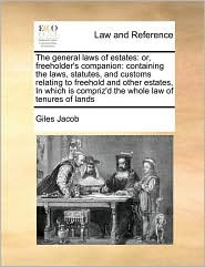 The General Laws of Estates: Or, Freeholder's Companion: Containing the Laws, Statutes, and Customs Relating to Freehold and Other Estates, in Whic
