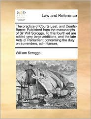 The Practice of Courts-Leet, and Courts-Baron: Published from the Manuscripts of Sir Will Scroggs, to This Fourth Ed Are Added Very Large Additions, a