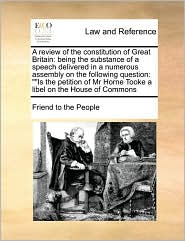 """A  Review of the Constitution of Great Britain: Being the Substance of a Speech Delivered in a Numerous Assembly on the Following Question: """"Is the P"""