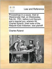 Proceedings in a Cause, Tried at Westminster Hall, on Wednesday, Feb 2D, 1791, Before Lord Kenyon and a Special Jury: Wherein MR Charles Ryland, Chief