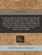 A  Discoursiue Probleme Concerning Prophesies How Far They Are to Be Valued, or Credited, According to the Surest Rules, and Directions in Diuinitie,