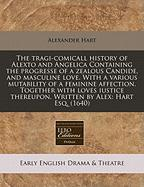 The Tragi-Comicall History of Alexto and Angelica Containing the Progresse of a Zealous Candide, and Masculine Love. with a Various Mutability of a Fe