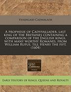 A  Prophesie of Cadvvallader, Last King of the Britaines Containing a Comparison of the English Kings, with Many Worthy Romanes, from William Rufus,