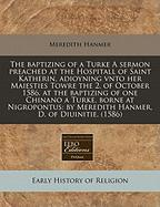 The Baptizing of a Turke a Sermon Preached at the Hospitall of Saint Katherin, Adioyning Vnto Her Maiesties Towre the 2. of October 1586. at the Bapti