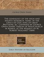 The Genealogy of the High and Mighty Monarch, Iames, by the Grace of God, King of Great Brittayne, &C. Gathered by George Owen Harry, Parson of Whitch