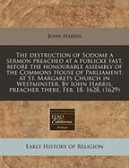 The destruction of Sodome a sermon preached at a publicke fast, before the honourable assembly of the Commons House of Parliament, at St. Margarets ... Harris, preacher there. Feb. 18. 1628. (1629)