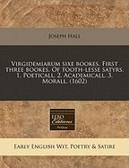 Virgidemiarum Sixe Bookes. First Three Bookes. of Tooth-Lesse Satyrs. 1. Poeticall. 2. Academicall. 3. Morall. (1602)